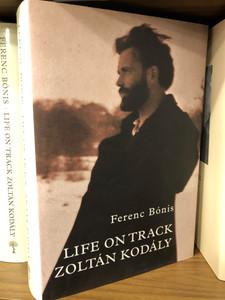 Life on track - Zoltán Kodály by Ferenc Bónis / Balassi Kiadó 2018 - Kodály Archives / Hardcover / English edition of Élet-pálya: Kodály Zoltán (9789634560340)