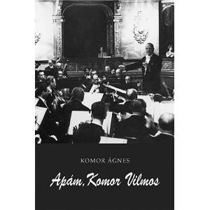 Apám, Komor Vilmos by Komor Ágnes / Balassi Kiadó / My father, Vilmos Komor / Hardcover (9789635067954)