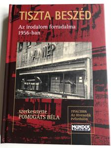 Tiszta Beszéd - Az irodalom forradalma 1956-ban by Pomogáts Béla / Revolution of Hungarian literature in 1956 / Mundus Kiadó 2006 / Hardcover / Az Ötvenedik évfordulón (9639501859)
