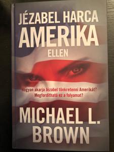 Jézabel harca Amerika ellen by Michael L. Brown / Hungarian Edition of Jezebel's War with America / Hardcover / Patmos Records 2020 / Hogyan akarja Jézábel tönkretenni Amerikát? Megfordítható ez a folyamat? (9786156108265)