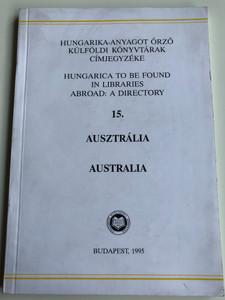 Hungarica to be found in Libraries abroad: A directory 15 Australia / Hungarika-Anyagot örző külföldi könyvtárak címjegyzéke 15 - Ausztrália / Országos Széchényi Könytár 1995 / Budapest 1995 (9632003527)