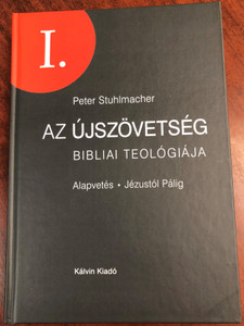 Az Újszövetség bibliai teológiája I. by Peter Stuhlmacher - Alapvetés - Jézustól Pálig / Hungarian edition of Biblische Theologie des Neuen Testaments, Band 1 / Kálvin Kiadó 2017 / Hardcover / Biblical theology of the New Testament, vol 1. (9789635583836)