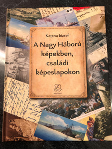 A Nagy Háború képekben, családi képeslapokon by Katona József / The Great War in pictures & family postcards - Hungarian historical book / HM Zrínyi kiadó 2018 / Hardcover (9789633277348)