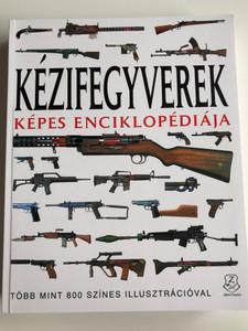 Kézifegyverek Képes Enciklopédiája by Martin J. Dougherty, Soós Péter / Több mint 800 színes Illusztrációval / HM Zrínyi Kiadó 2019 / Paperback / Hungarian edition of Small Arms: From 1860 to the Present Day (9789633277621)