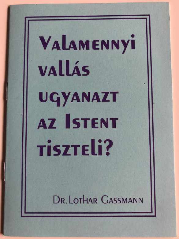 Valamennyi vallás ugyanazt az Istent tiszteli? by Dr. Lothar Gassmann / Evangéliumi kiadó / Hungarian edition of Verehren alle Religionen denselben Gott? / Paperback / Do all religions worship the same God - hungarian booklet (GassmannBooklet)