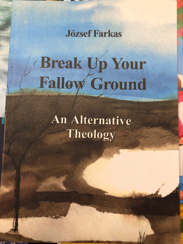 Break Up your fallow ground - an alternative theology by József Farkas / English edition of Szántsatok magatoknak új szántást - alternatív teológia / Somhegyi Publishing / Paperback (9634307566)