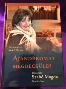 Ajándékomat megbecsüld! by Szurmainé Silkó Mária / Töredékek Szabó Magda életművéhez / TKK / Tóth Könyvkereskedés és kiadó 2007 / Hardcover (9789635965533)
