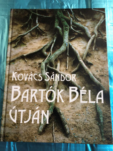 Bartók Béla Útján by Kovács Sándor / Holnap kiadó 2001 / Hardcover / On the path of Béla Bartók (963346448)