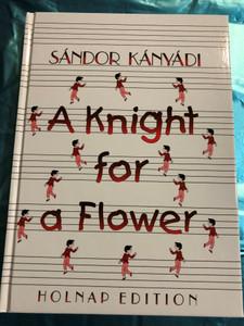 A knight for a Flower by Sándor Kányádi / Holnap edition 2006 / Illustrations by Emma Heinzelmann / Translated by Erzsébet Csicsery-Rónay, Paul Sohar / Hardcover (9789633467046)