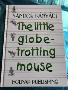 The little globetrotting mouse by Sándor Kányádi / English edition of Világlátott egérke / Holnap Publishing 2000 / Hardcover / Illustrations by Emma Heinzelmann / Translated by Paul Sohar (9633463335)