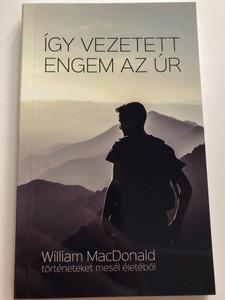 Így vezetett engem az Úr - William MacDonald történeteket mesél életéből / Hungarian edition of Wie der Herr mich führte / Evangéliumi Kiadó és Iratmisszió 2021 / Paperback (9786155624988)