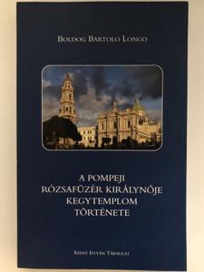 A Pompeji Rózsafűzér Királynője Kegytemplom története by Boldog Bartolo Longo / Hungarian Edition of Storia del santuario di Pompei / Szent István Társulat 2008 / Paperback (9789632770598)