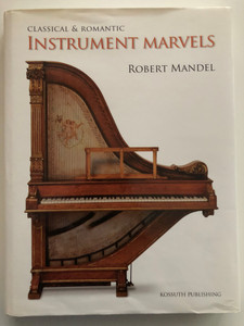 Classical & Romantic Instrument marvels by Robert Mandel / Kossuth Publishing 2010 / Hardcover / Translated by Arle Richard Lommel / English edition of Klasszikus és romantikus hangszercsodák (9789630965941)