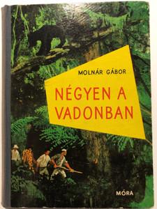 Négyen a vadonban - Brazíliai vadászkalandok by Molnár Gábor / Móra könyvkiadó 1966 / Hardcover / Hungarian adventure novel (NegyenAVadonban)