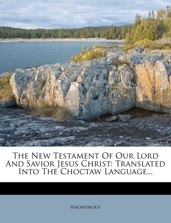 REPRINT The New Testament Of Our Lord And Savior Jesus Christ: Translated Into The Choctaw Language American Bible Society, 1902