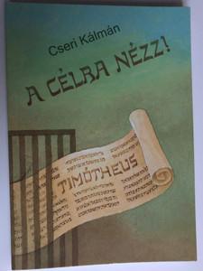 A célra nézz! by Cseri Kálmán / Budapest-Pasaréti Református Egyházközség 2017 / Hungarian Bible study from 1st Timothy / Paperback (9786158034739)