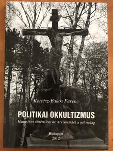 Politikai Okkultizmus bz Kertész-Bakos Ferenc / Hamisított történelem az Arvisuráktól a pálosokig / Budapest / Paperback 2012 (PolitikaiOkkultizmus)