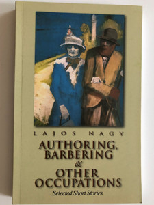 Authoring, Barbering & Other Occupations by Lajos Nagy / Selected Short Stories / Corvina Books 2002 / Translated by Albert Tezla / Paperback (9631351327)