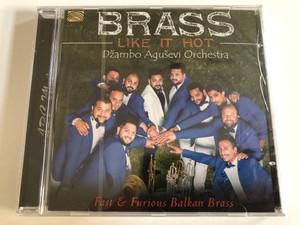 Brass Like It Hot - Džambo Aguševi Orchestra / Fast & Furious Balkan Brass / ARC Music Audio CD 2016 / EUCD 2666