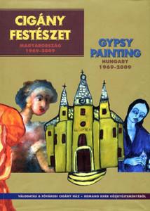 CIGÁNY FESTÉSZET MAGYARORSZÁG 1969-2009  /  GYPSY PAINTING HUNGARY 1969-2009 / A CIGÁNY HÁZ KÖZGYŰJTEMÉNYÉBŐL 2009