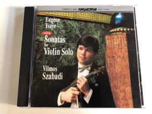 Eugène Ysaÿe – Six Sonatas For Violin Solo - Vilmos Szabadi / Hungaroton Audio CD 1992 Stereo / HCD 31476