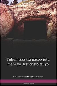 San Juan Colorado Mixtec Language New Testament / Mexico / Tuhun tsaa tsa nacoo̱ jutu mañi yo Jesucristo tsi yo (MJCNT)