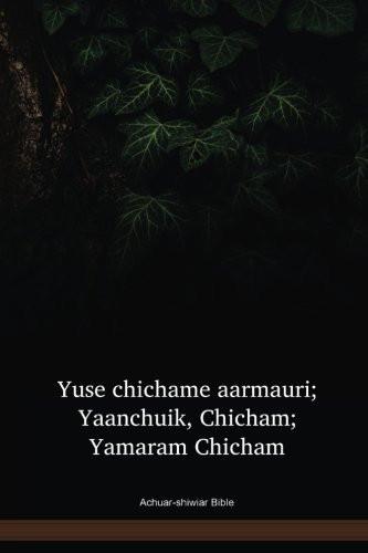 Achuar Shiwiar Language New Testament / Yuse chichame aarmauri ; Yaanchuik, Chicham; Yamaram Chicham (ACUNT) / Equador or Ecuador