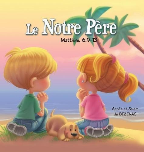 Le Notre Père - Matthieu 6: 9-13: La Prière du Seigneur (Chapitres de la Bible pour enfants) (French Edition) Hardcover Agnes and Salem de Bezenac