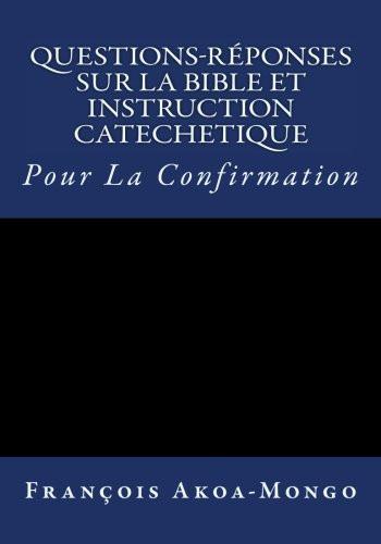 Questions-Reponses sur la Bible et Instruction Catachetique: Pour la Confirmation (French Edition) Paperback Rev. Francois K. Akoa-Mongo Dr.