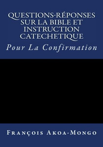 Questions-Reponses sur la Bible et Instruction Catachetique: Pour la Confirmation (French Edition) Paperback Rev. Francois K. Akoa-Mongo Dr.