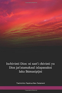 Tlachichilco Tepehua New Testament / Ixchivinti Dios: ni sast'i chivinti yu Dios jat'atamakaul ixlapanakni laka lhimasipijni (TPTNT) / Mexico