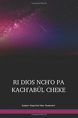 Eastern Kaqchikel Language New Testament / RI DIOS NCH'O PA KACH'ABÜL CHEKE (CAKENT) / Guatemala