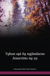 Silacayoapan Mixtec Language New Testament / Tu̱hun sa̱á ña̱ na̱jándacoo Jesucristo nu̱ yo̱: El Nuevo Testamento en el mixteco de Silacayoapan (MKSNT) / Mexico