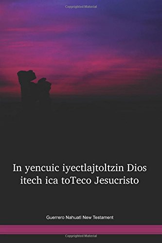 Guerrero Nahuatl Language New Testament / In yencuic iyectlajtoltzin Dios itech ica toTeco Jesucristo (NGUNT) / Mexico
