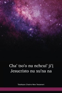 Tataltepec Chatino Language New Testament / Cha' Tso'o Nu Nchcui' Ji'i̱ Jesucristo Nu Xu'na Na (CTACFB) / The Bible in Chatino, Tataltepec / Mexico