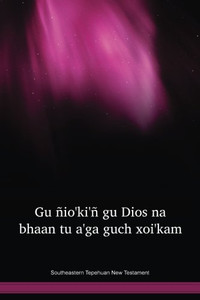Southeastern Tepehuan Language New Testament / Gu Ñioꞌkiꞌñ Gu Dios Na Bhaan Tu Aꞌga Guch Xoiꞌkam (STPTBL) / Southeastern Tepehuan 2007 Edition / Mexico