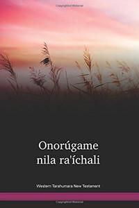 Western Tarahumara Language New Testament / Onorúgame nila ra'íchali (TACPBC) / Lowland Tarahumara 2008 Edition / Mexico