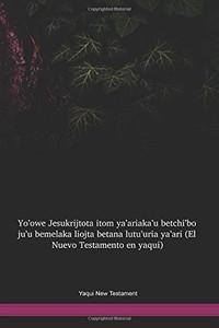 Yaqui New Testament / Yoꞌowe Jesukrijtota itom yaꞌariakaꞌu betchiꞌbo juꞌu bemelaka Liojta betana lutuꞌuria yaꞌari (YAQTBL) / Yaqui New Testament / Mexico