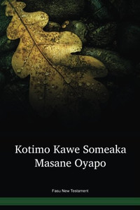 Fasu Language New Testament / Kotimo Kawe Someaka Masane Oyapo (FAAWBT) / Fasu 2012 Edition / Papua New Guinea