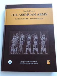 The Assyrian Army II / II. RECRUITMENT AND LOGISTICS Author: Dezső Tamás Monographs of the Institute of Ancient Studies, Faculty of Humanities, Eötvös Loránd University, Budapest Assyriologia 9 / Antiqua et Orientalia 6 ( 9789632847467)