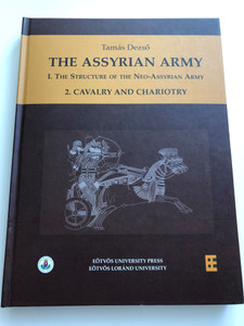 The Assyrian Army I/2 The Structure of the Neo-Assyrian Army as reconstructed from Assyrian Palace Reliefs and Cuneiform Sources / 2. Cavalry and Chariotry / Author: Dezső Tamás / Assyriologists Archaeologists (9789633120767)