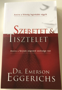 Szeretet és tisztelet by Emerson Eggerichs / Hungarian Version of Love and Respect / Great for married couples / Love & Respect: The Love She Most Desires; The Respect He Desperately Needs (9789639617445)