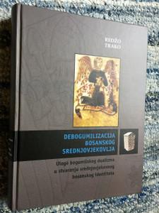 Debogumilizacija bosanskog srednjovjekovlja: Uloga bogumilskog dualizma u stvaranju srednjovjekovnog bosanskog identiteta / Redžo Trako / Scholarly Book about Bosnian Identity and effects of Bogomilism