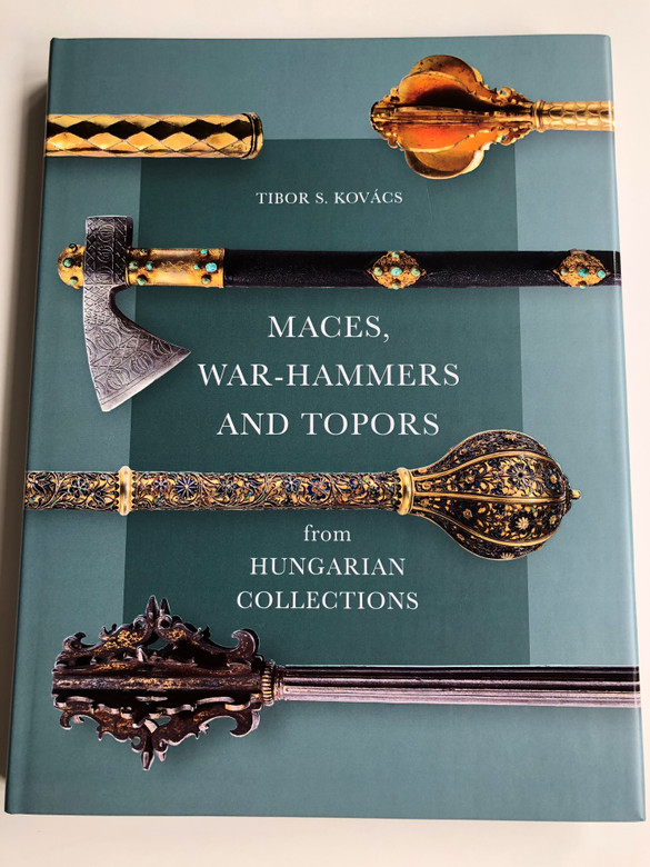 Maces, War-Hammers and Topors from Hungarian Collections by Kovács S. Tibor / 101 Weapons in this book / Martin Opitz Kiadó / Over 375 colour illustrations (9789639987166)