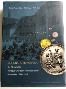 Catalog of Hungarian Coins of Rulers from 1508-1916 / Coronatio Hungarica In Nummis - A magyar uralkodók koronázási érmei és zsetonjai / Soltész Ferenc Gábor, Tóth Csaba, Pálffy Géza (9789634160496)