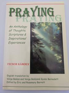 PRAYING / An Anthology of Thoughts , Scriptures and Inspirational Experiences / Ficsor Károly Elrejtett kincs I. 1. Imádkozás 2. Isten szól hozzánk / 1. Prayer 2. God Speaks To Us / Orgovány (9780954516048)