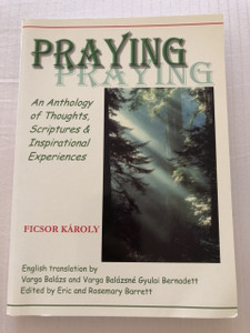 PRAYING / An Anthology of Thoughts , Scriptures and Inspirational Experiences / Ficsor Károly Elrejtett kincs I. 1. Imádkozás 2. Isten szól hozzánk / Orgovány (9780954516048)