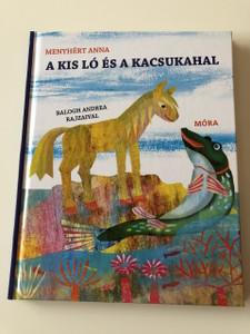 A kis ló és a kacsukahal , A kis ló tengeri kalandjai / Szerző: Menyhért Anna / Balogh Andrea rajzaival / HARDCOVER / Hungarian Language Edition Book For Children (9789631194579)