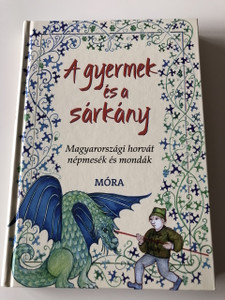A gyermek és a sárkány - Fordította: Frankovics György / Magyarországi Horvát népmesék és mondák / Hungarian Croatian Folk Tales and fables in Hungarian Language / Hardcover