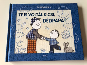 Te is voltál kicsi, Dédpapa? - Bartos Erika / ÍRTA ÉS RAJZOLTA BARTOS ERIKA / HUNGARIAN LANGUAGE HARDCOVERED BOOK FOR CHILDREN (9789634159209)